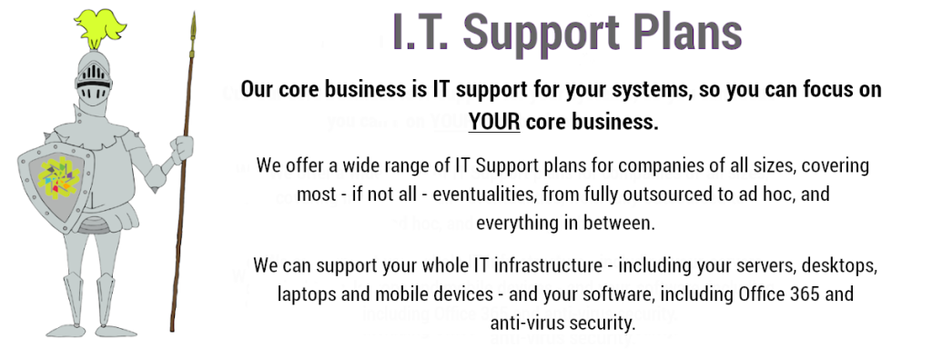 We offer a wide range of IT Support plans to suit your business's needs. From fully managed IT Support where we handle your entire IT needs down to ad hoc support for when you look after your IT but need extra support. We can support your whole IT infrastructure - including your servers, desktops, laptops and mobile devices - and your software, including Office 365 and anti-virus security.  IT Support Surrey.